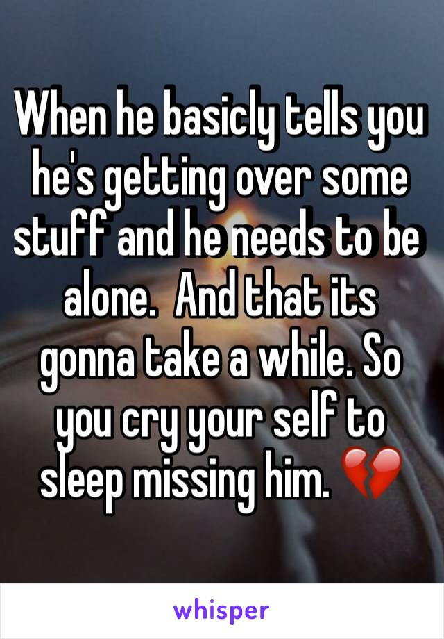 When he basicly tells you he's getting over some stuff and he needs to be alone.  And that its gonna take a while. So you cry your self to sleep missing him. 💔