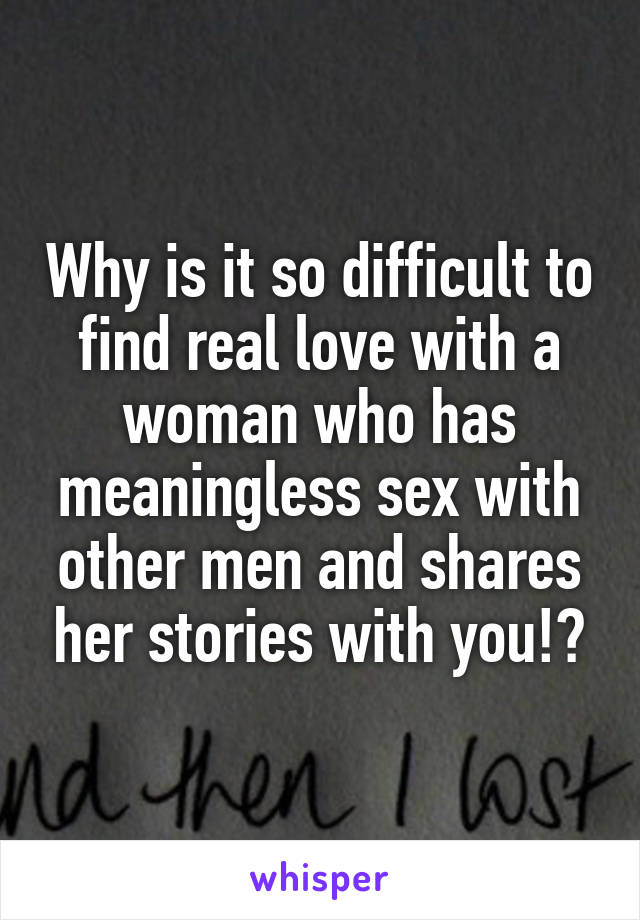 Why is it so difficult to find real love with a woman who has meaningless sex with other men and shares her stories with you!?