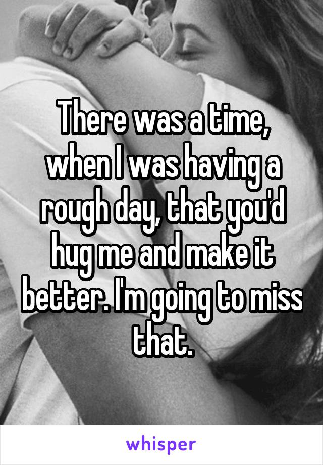 There was a time, when I was having a rough day, that you'd hug me and make it better. I'm going to miss that.