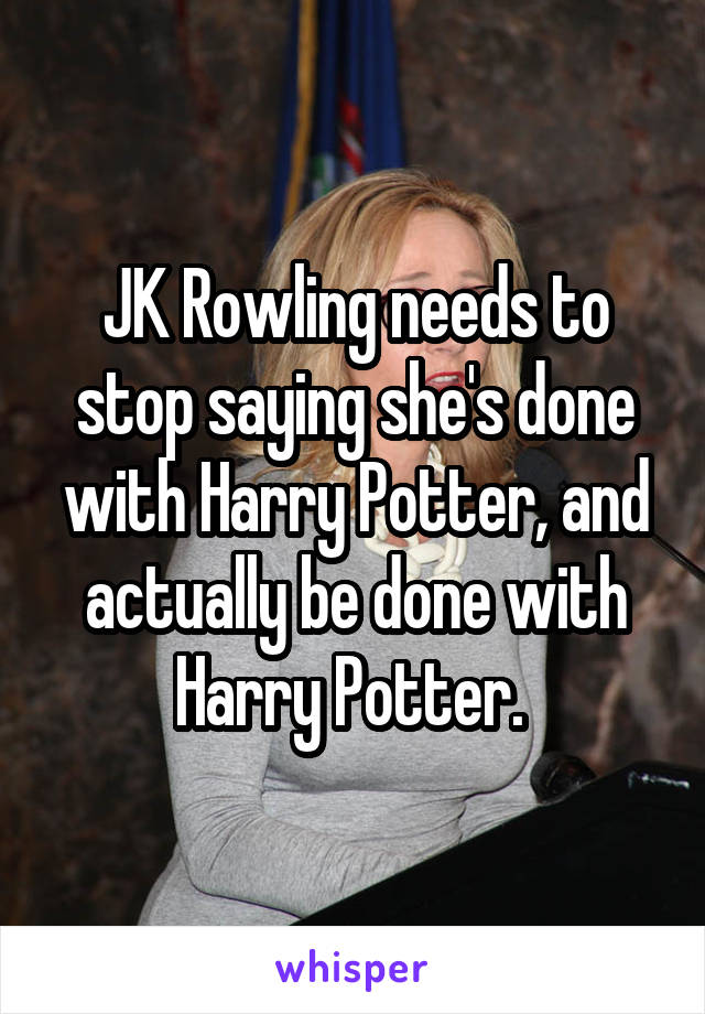 JK Rowling needs to stop saying she's done with Harry Potter, and actually be done with Harry Potter.