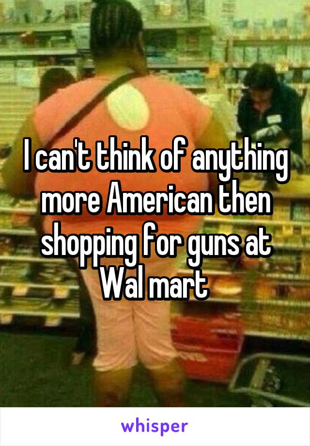 I can't think of anything more American then shopping for guns at Wal mart