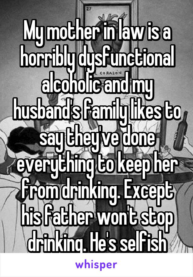 My mother in law is a horribly dysfunctional alcoholic and my husband's family likes to say they've done everything to keep her from drinking. Except his father won't stop drinking. He's selfish