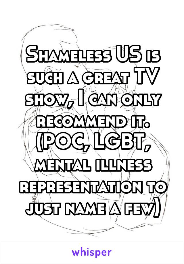 Shameless US is such a great TV show, I can only recommend it. (POC, LGBT, mental illness representation to just name a few)