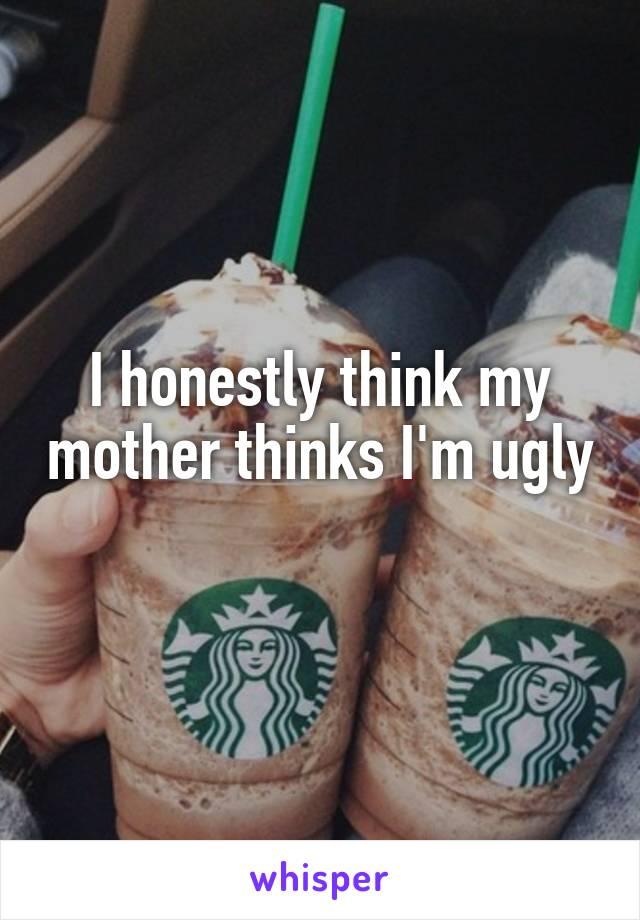 I honestly think my mother thinks I'm ugly