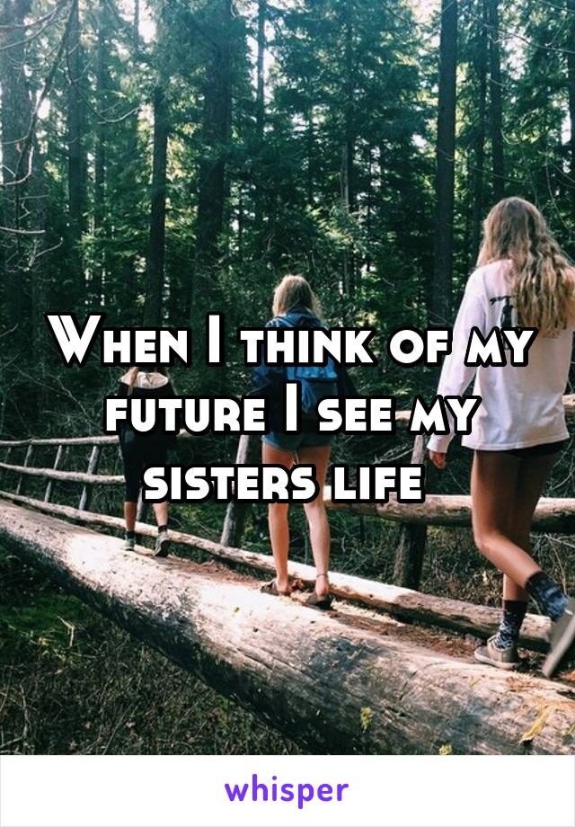 When I think of my future I see my sisters life
