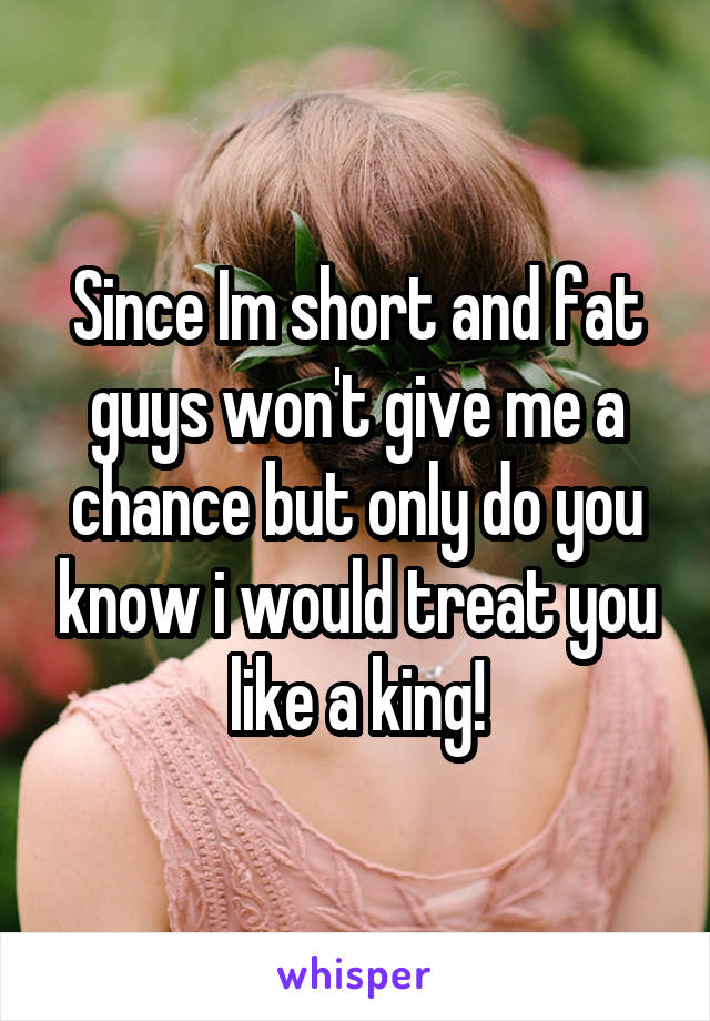 Since Im short and fat guys won't give me a chance but only do you know i would treat you like a king!