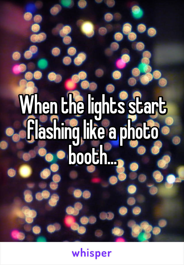 When the lights start flashing like a photo booth...