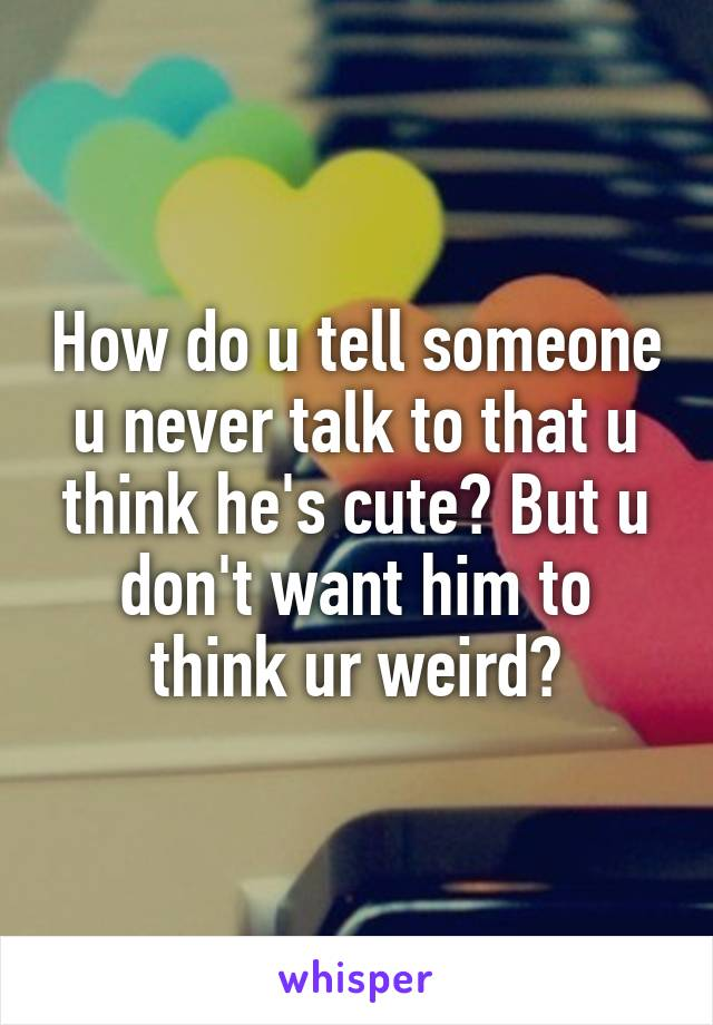 How do u tell someone u never talk to that u think he's cute? But u don't want him to think ur weird?