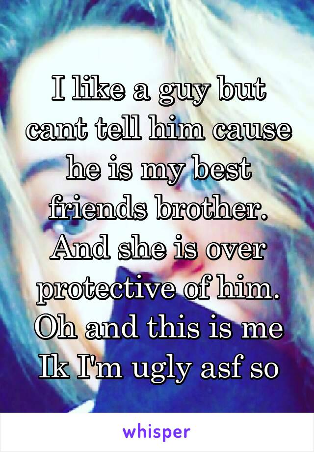 I like a guy but cant tell him cause he is my best friends brother. And she is over protective of him. Oh and this is me Ik I'm ugly asf so
