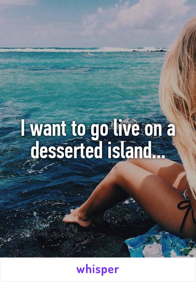 I want to go live on a desserted island...