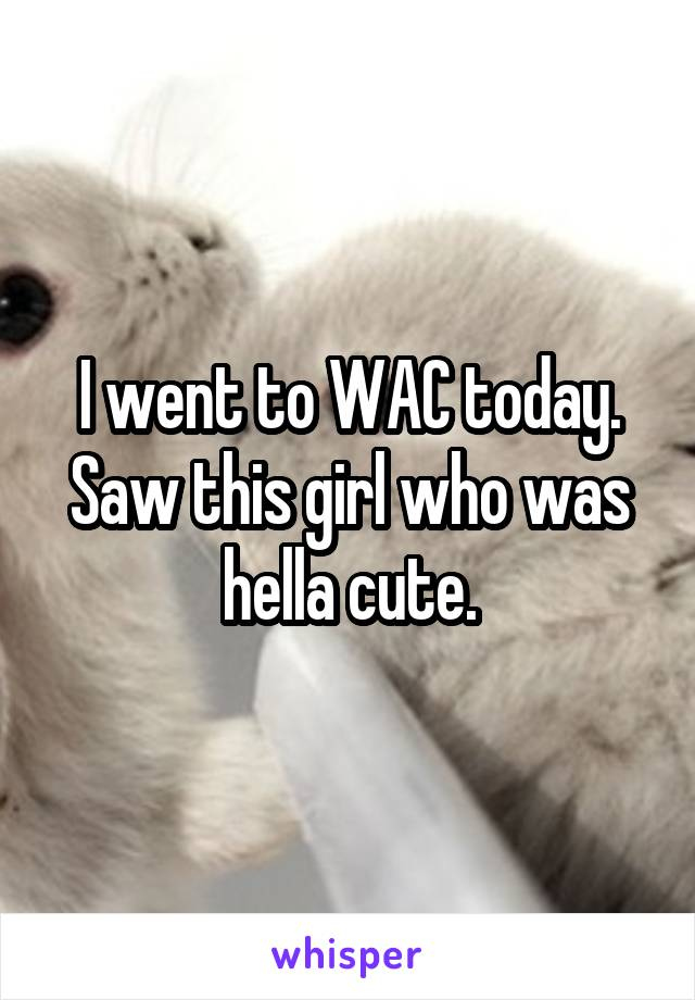 I went to WAC today. Saw this girl who was hella cute.