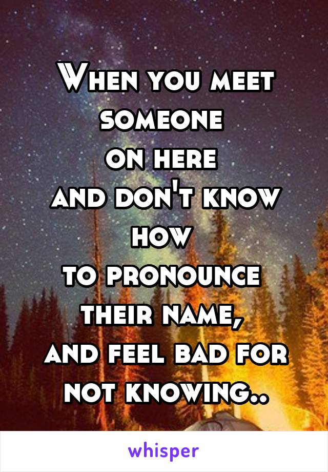 When you meet someone  on here  and don't know how  to pronounce  their name,  and feel bad for not knowing..