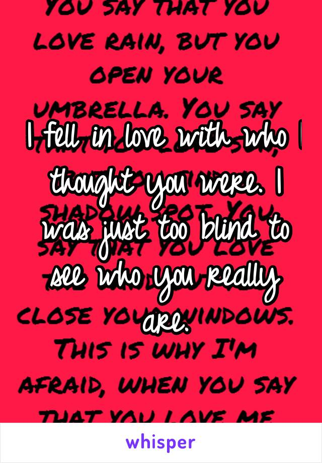 I fell in love with who I thought you were. I was just too blind to see who you really are.