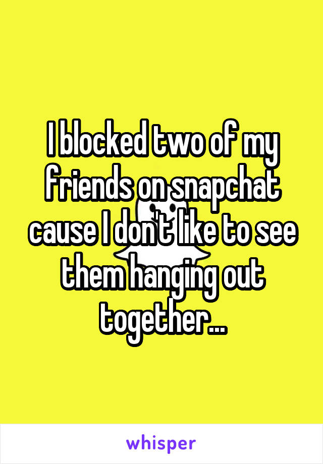 I blocked two of my friends on snapchat cause I don't like to see them hanging out together...