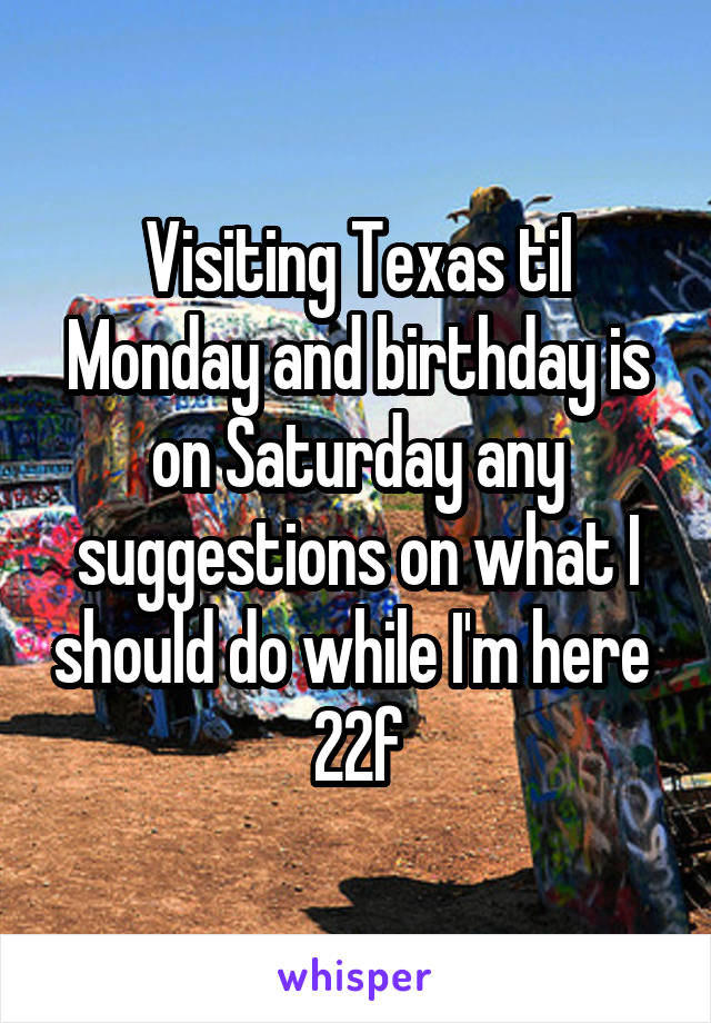 Visiting Texas til Monday and birthday is on Saturday any suggestions on what I should do while I'm here  22f