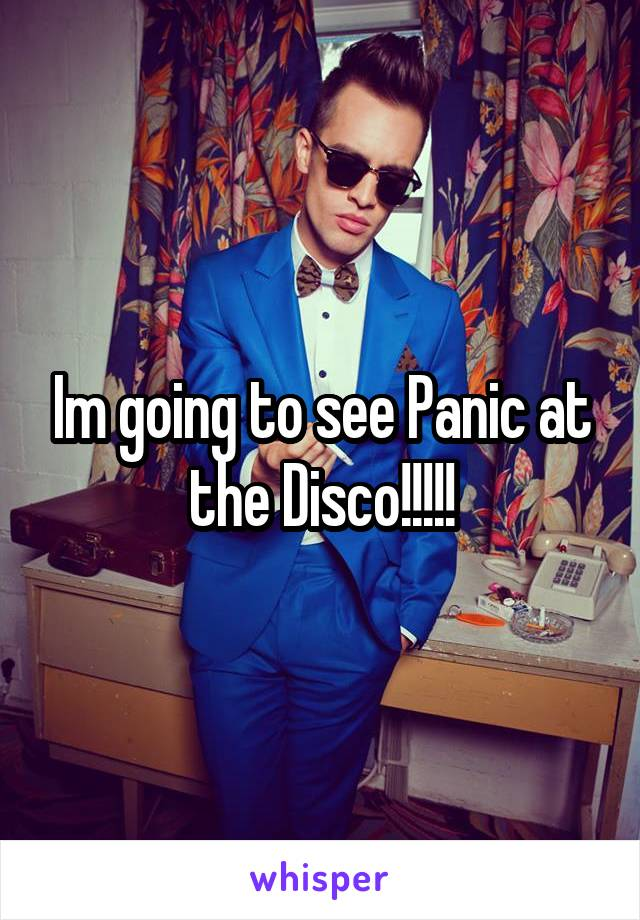 Im going to see Panic at the Disco!!!!!