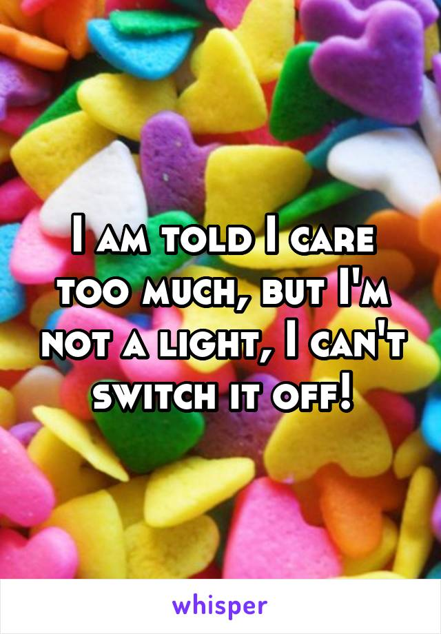 I am told I care too much, but I'm not a light, I can't switch it off!