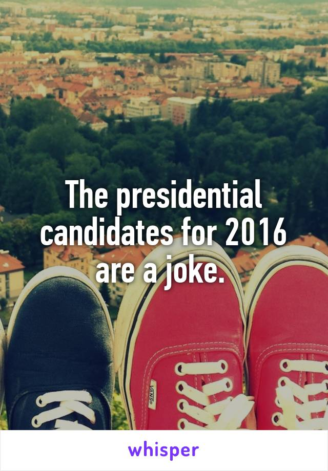 The presidential candidates for 2016 are a joke.