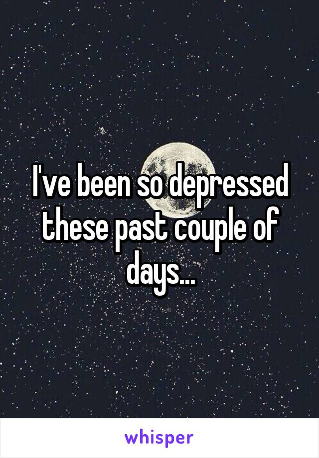 I've been so depressed these past couple of days...