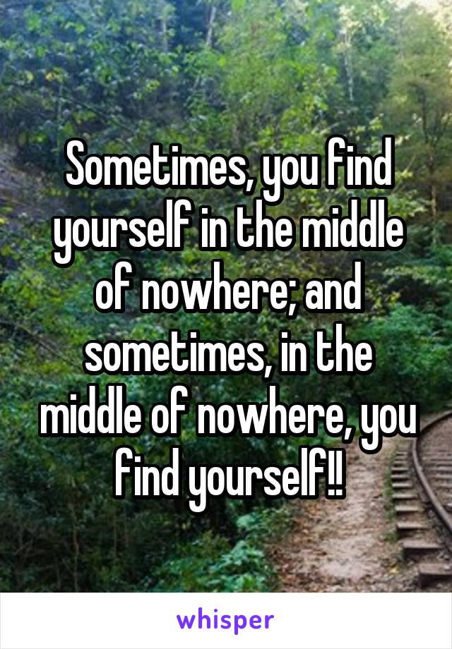 Sometimes, you find yourself in the middle of nowhere; and sometimes, in the middle of nowhere, you find yourself!!