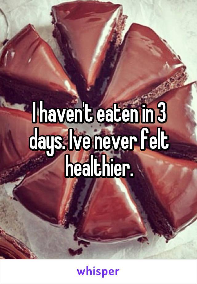 I haven't eaten in 3 days. Ive never felt healthier.