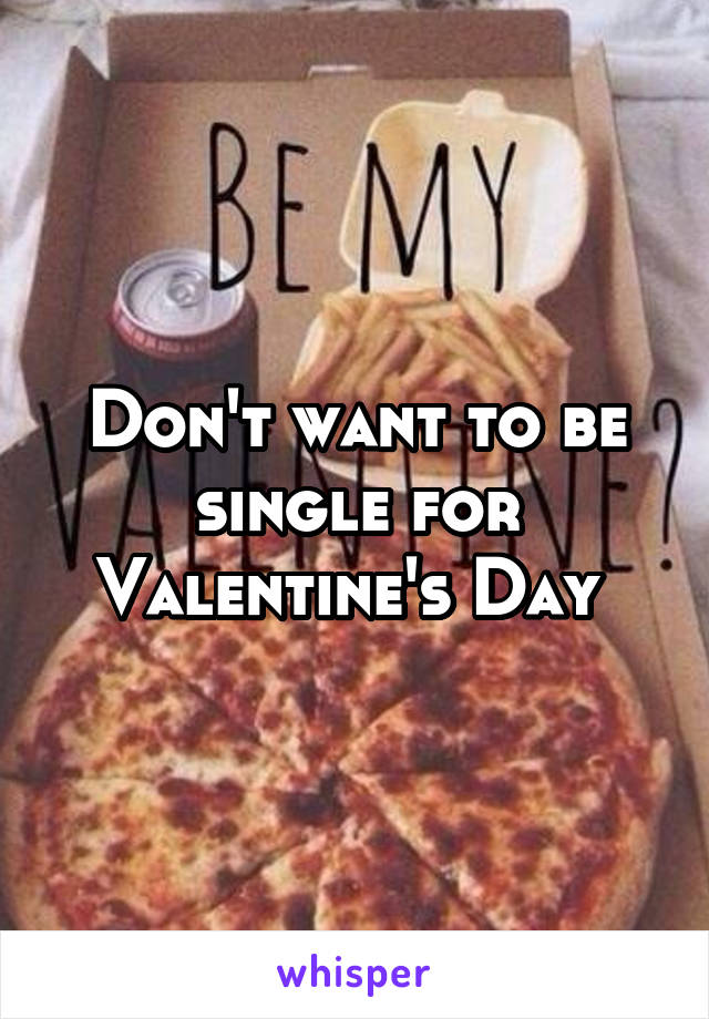 Don't want to be single for Valentine's Day