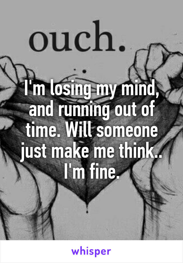 I'm losing my mind, and running out of time. Will someone just make me think.. I'm fine.