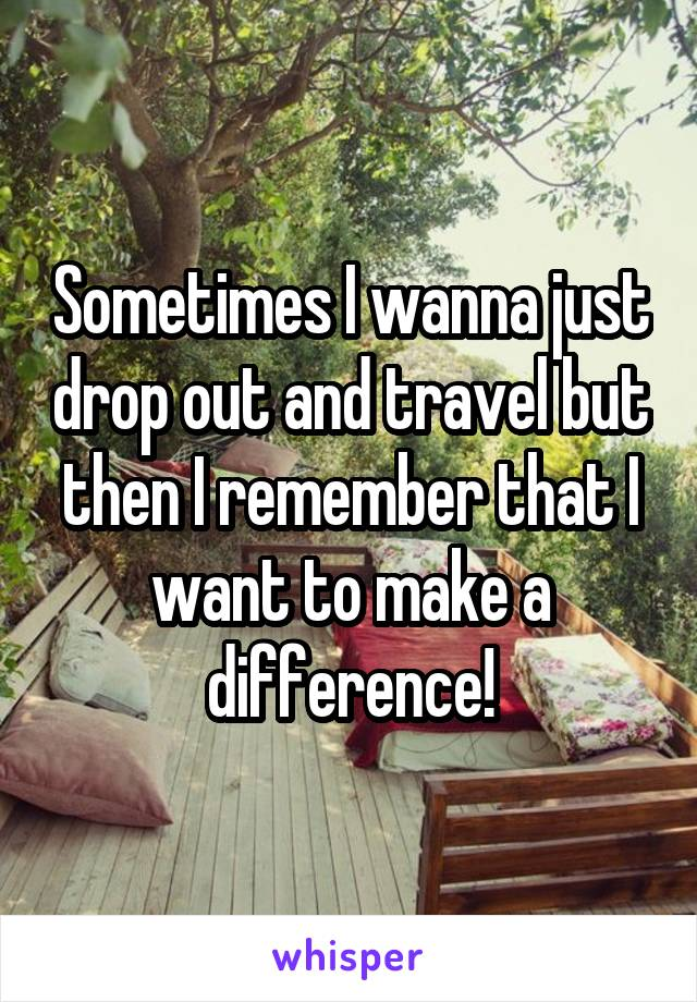 Sometimes I wanna just drop out and travel but then I remember that I want to make a difference!
