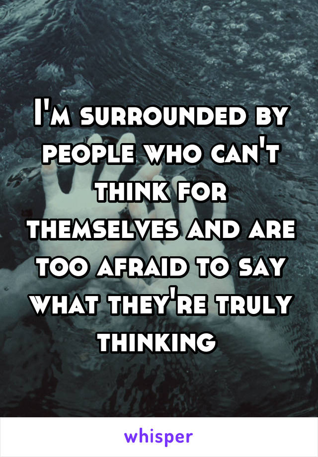 I'm surrounded by people who can't think for themselves and are too afraid to say what they're truly thinking