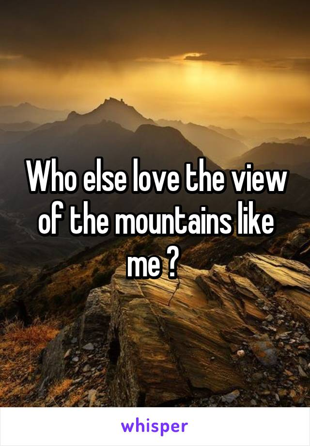 Who else love the view of the mountains like me ?