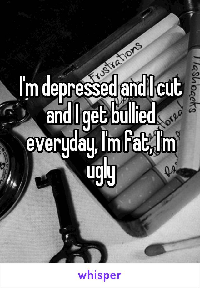 I'm depressed and I cut and I get bullied everyday, I'm fat, I'm ugly