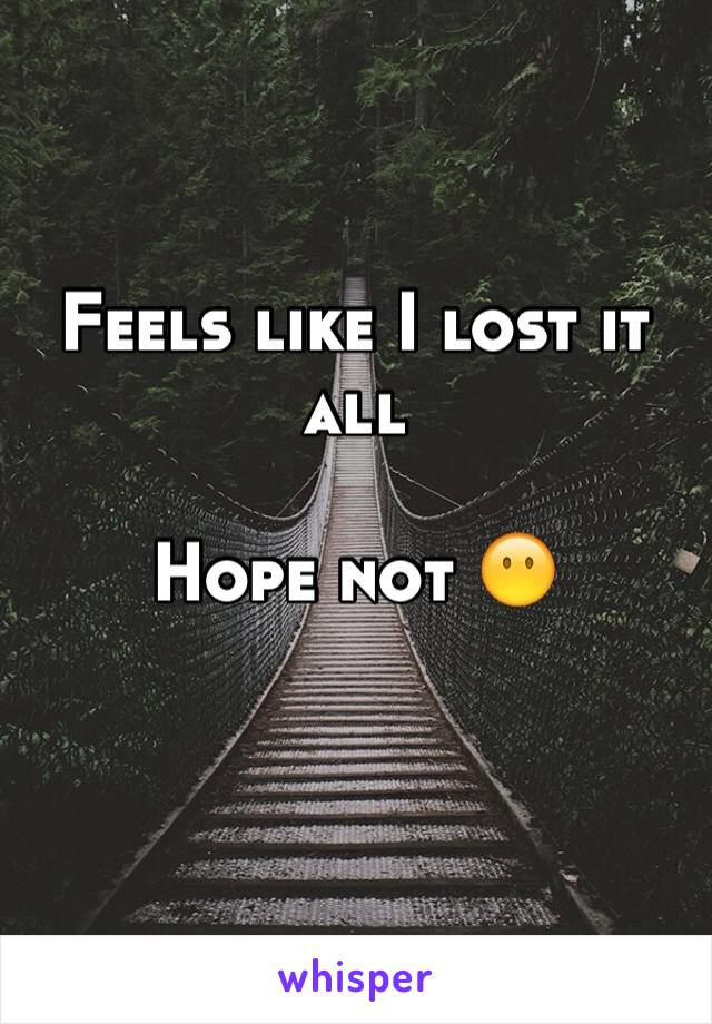 Feels like I lost it all   Hope not 😶