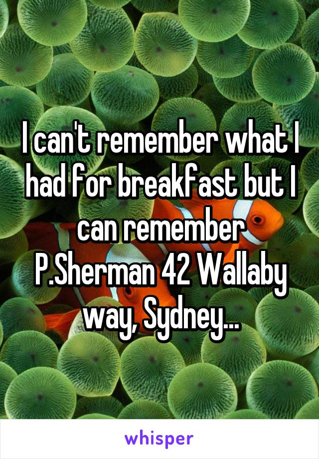 I can't remember what I had for breakfast but I can remember P.Sherman 42 Wallaby way, Sydney...