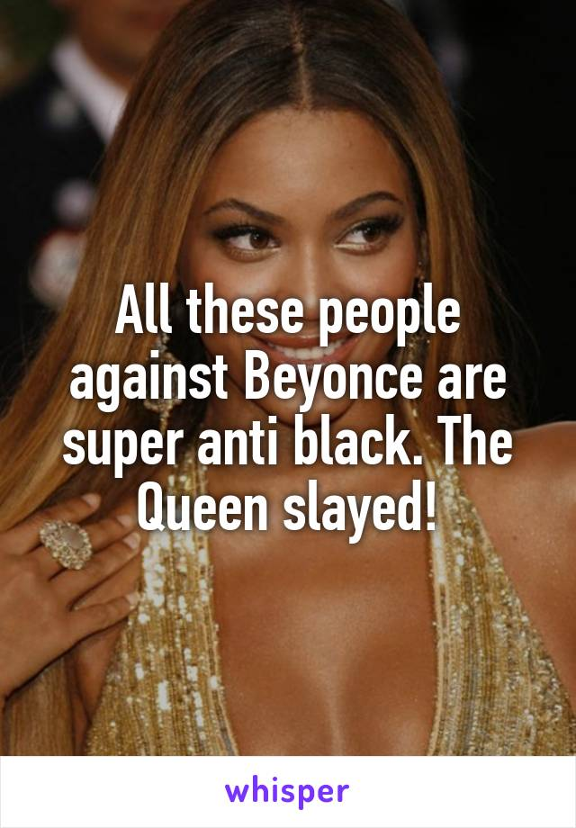 All these people against Beyonce are super anti black. The Queen slayed!