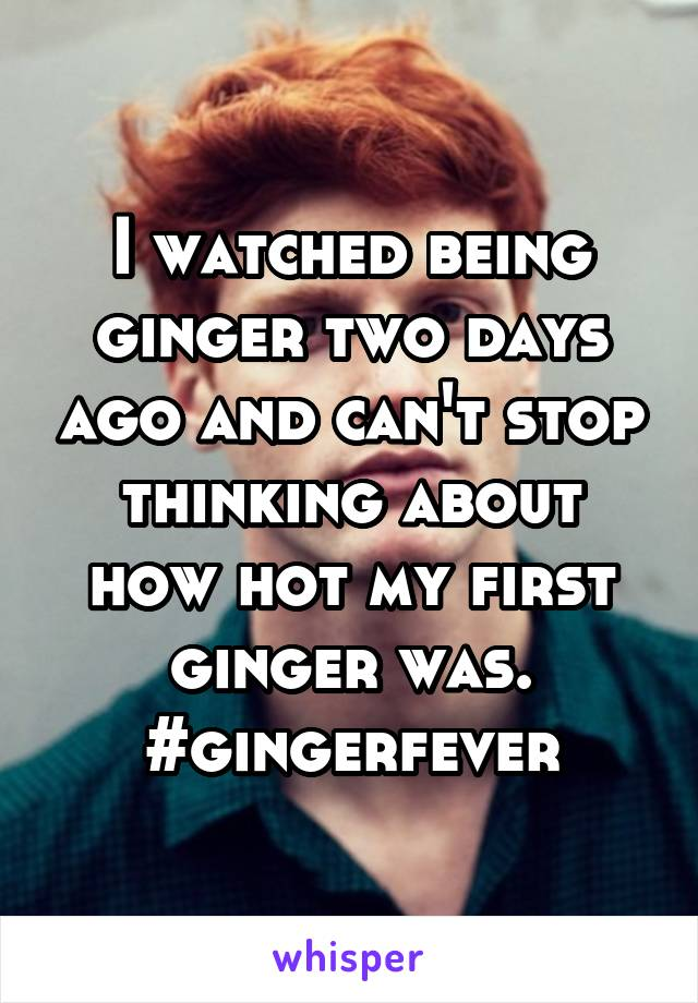 I watched being ginger two days ago and can't stop thinking about how hot my first ginger was. #gingerfever