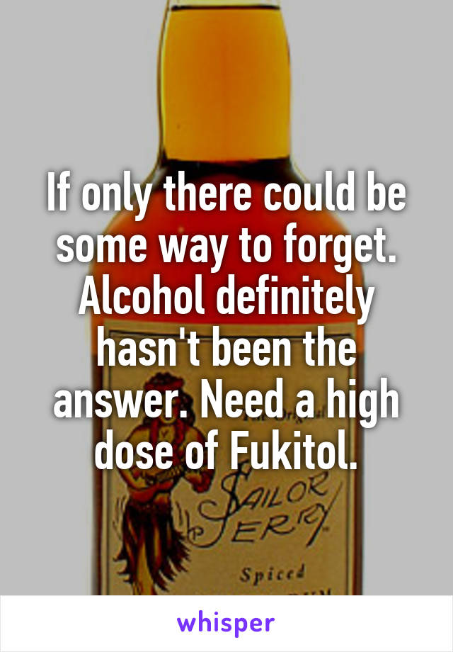 If only there could be some way to forget. Alcohol definitely hasn't been the answer. Need a high dose of Fukitol.