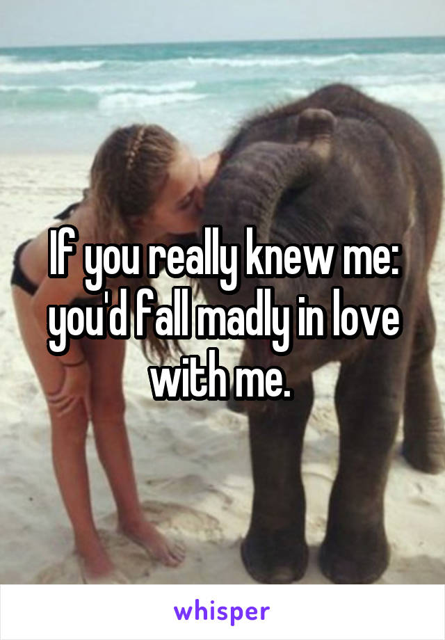 If you really knew me: you'd fall madly in love with me.