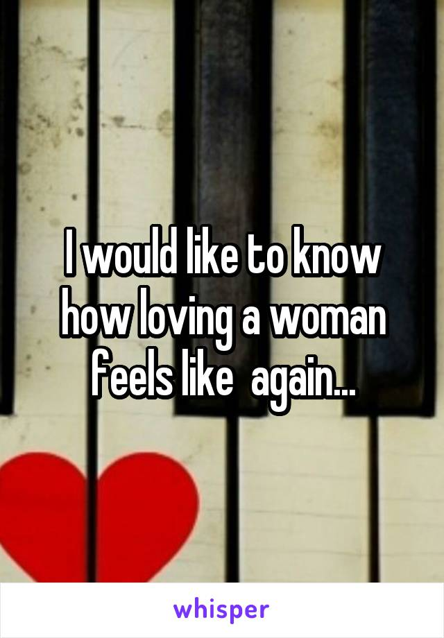I would like to know how loving a woman feels like  again...