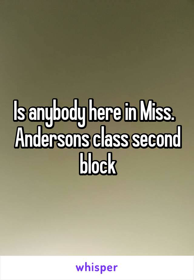 Is anybody here in Miss.   Andersons class second block