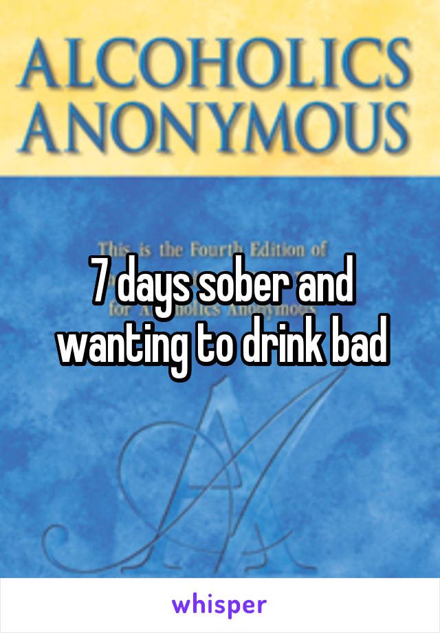 7 days sober and wanting to drink bad