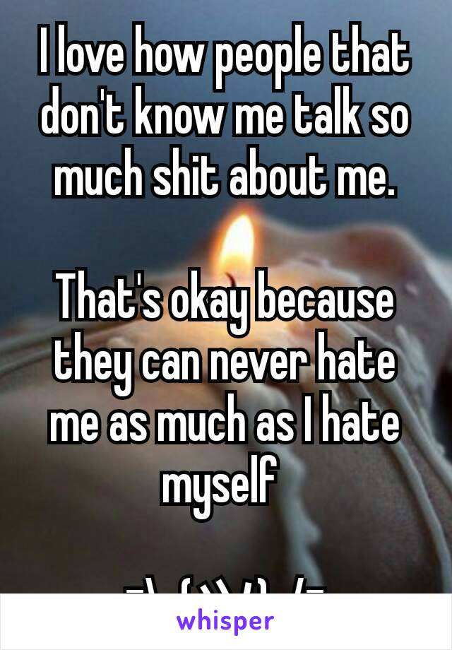 I love how people that don't know me talk so much shit about me.  That's okay because they can never hate me as much as I hate myself   ¯\_(ツ)_/¯