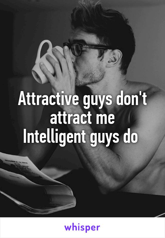 Attractive guys don't attract me Intelligent guys do