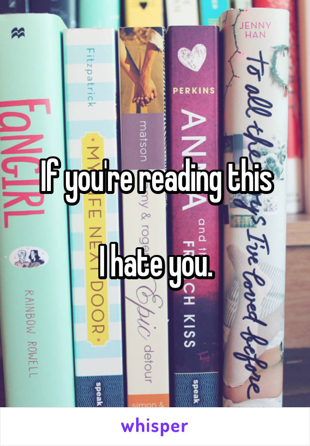 If you're reading this  I hate you.