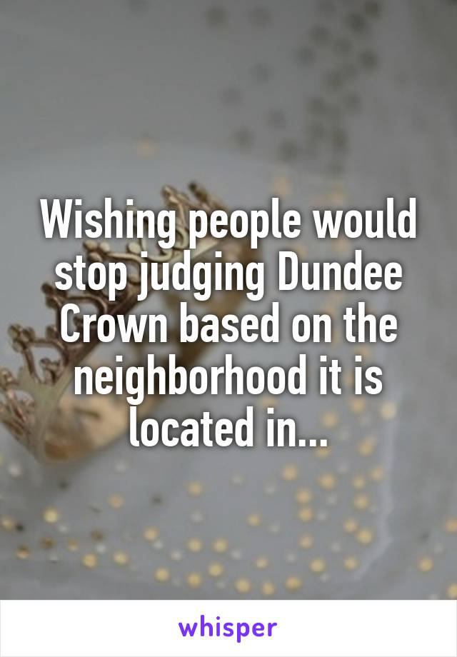 Wishing people would stop judging Dundee Crown based on the neighborhood it is located in...