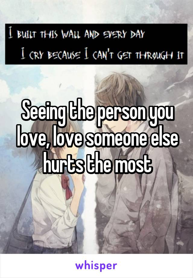 Seeing the person you love, love someone else hurts the most