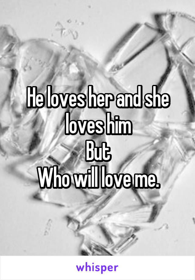 He loves her and she loves him But Who will love me.