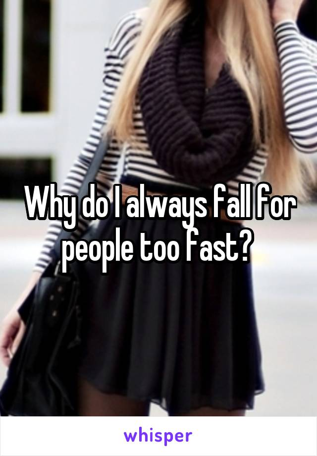 Why do I always fall for people too fast?