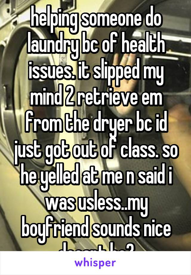 helping someone do laundry bc of health issues. it slipped my mind 2 retrieve em from the dryer bc id just got out of class. so he yelled at me n said i was usless..my boyfriend sounds nice doesnt he?