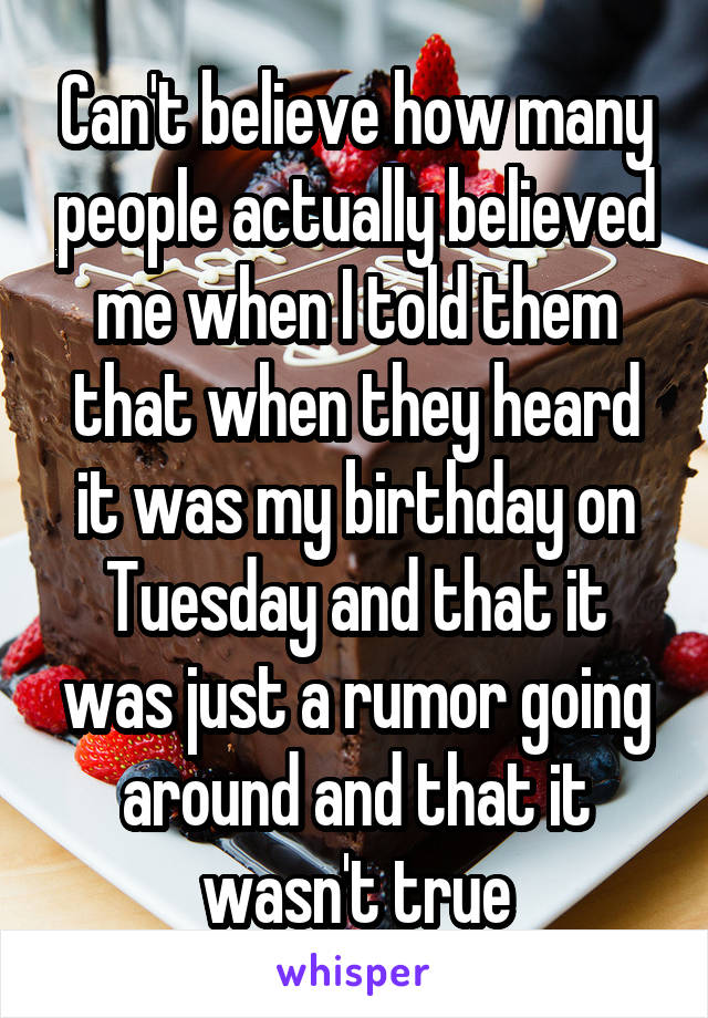 Can't believe how many people actually believed me when I told them that when they heard it was my birthday on Tuesday and that it was just a rumor going around and that it wasn't true