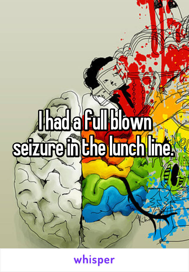 I had a full blown seizure in the lunch line.